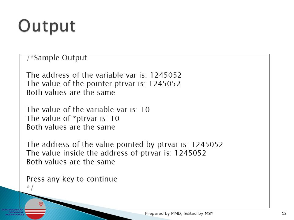 /*Sample Output The address of the variable var is: 1245052 The value of the pointer ptrvar is: 1245052 Both values are the same The value of the variable var is: 10 The value of *ptrvar is: 10 Both values are the same The address of the value pointed by ptrvar is: 1245052 The value inside the address of ptrvar is: 1245052 Both values are the same Press any key to continue */ Prepared by MMD, Edited by MSY13