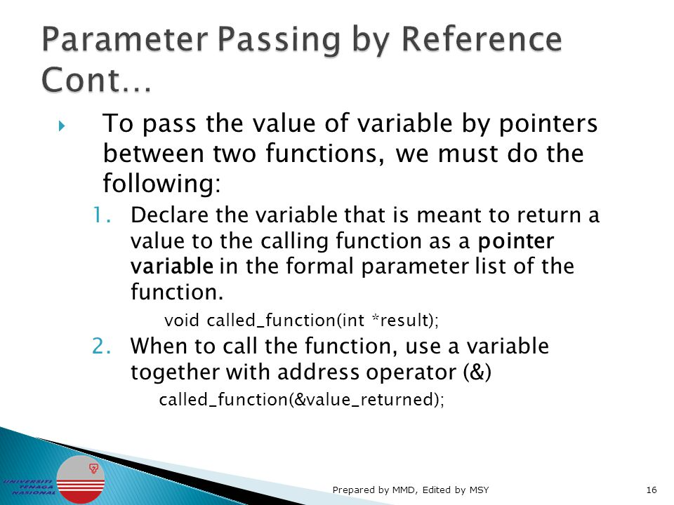  To pass the value of variable by pointers between two functions, we must do the following: 1.Declare the variable that is meant to return a value to the calling function as a pointer variable in the formal parameter list of the function.