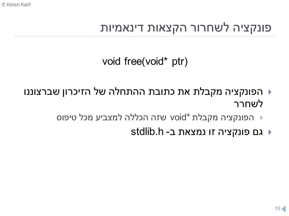 © Keren Kalif 10 פונקציה לשחרור הקצאות דינאמיות void free(void* ptr)  הפונקציה מקבלת את כתובת ההתחלה של הזיכרון שברצוננו לשחרר  הפונקציה מקבלת void*