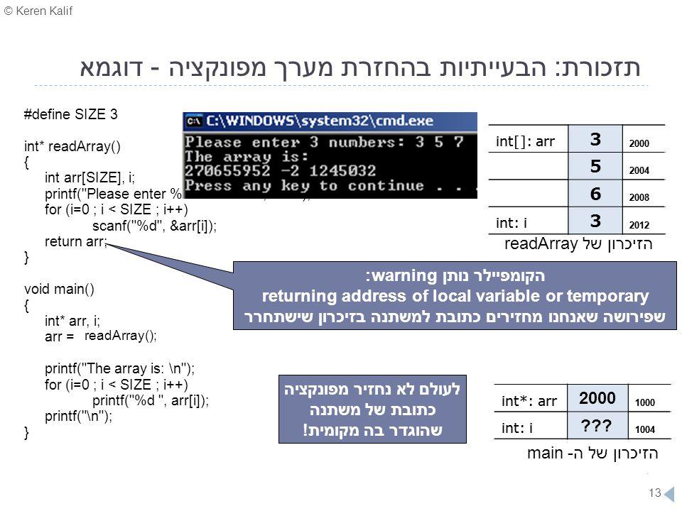 © Keren Kalif 13 תזכורת: הבעייתיות בהחזרת מערך מפונקציה - דוגמא #define SIZE 3 int* readArray() { int arr[SIZE], i; printf(