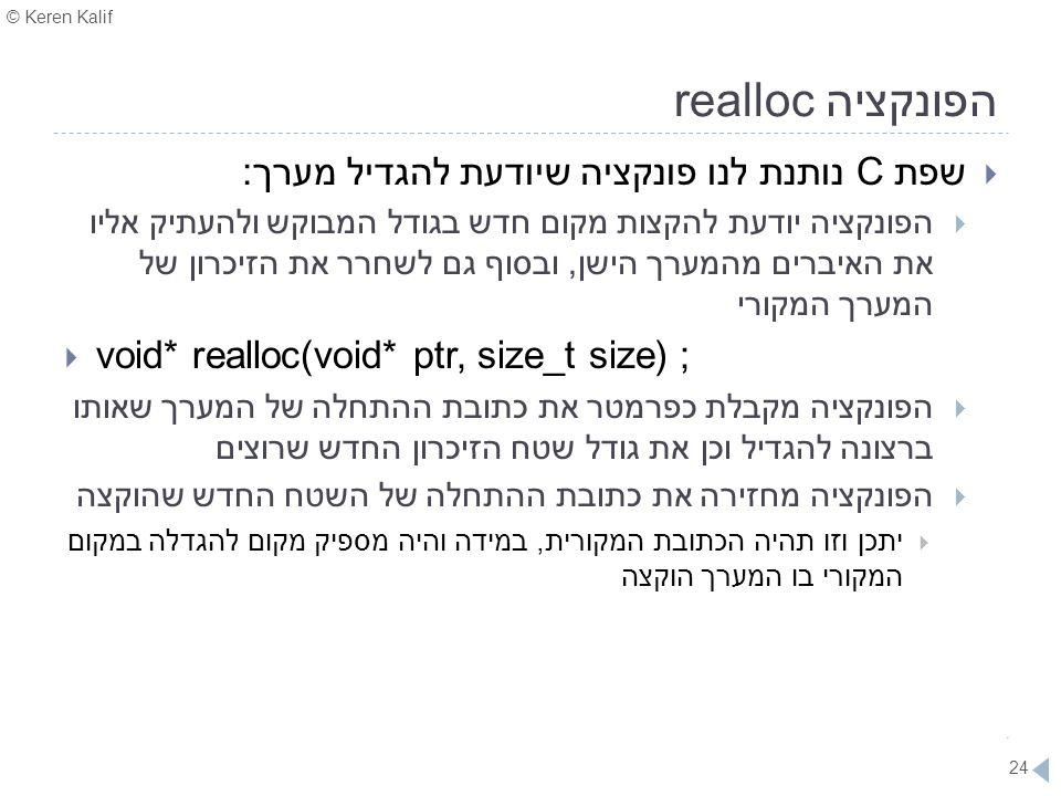 © Keren Kalif 24 הפונקציה realloc  שפת C נותנת לנו פונקציה שיודעת להגדיל מערך:  הפונקציה יודעת להקצות מקום חדש בגודל המבוקש ולהעתיק אליו את האיברים