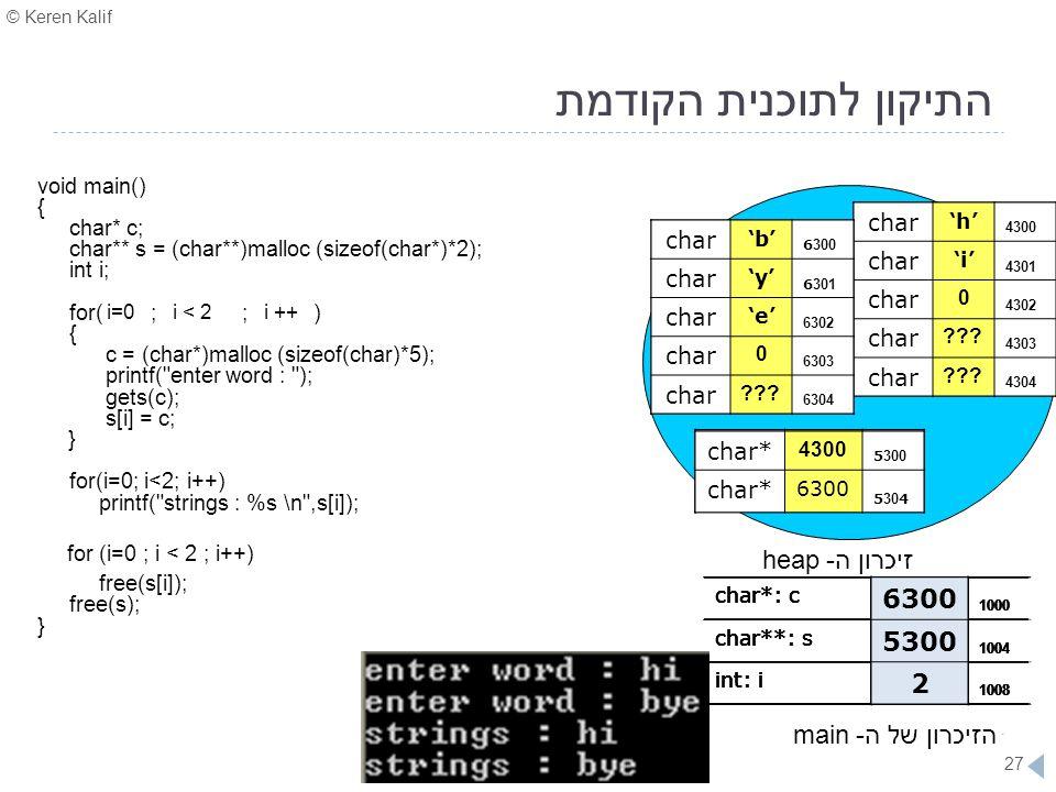 © Keren Kalif 27 התיקון לתוכנית הקודמת void main() { char* c; char** s = (char**)malloc (sizeof(char*)*2); int i; for( ; ; ) { c = (char*)malloc (size