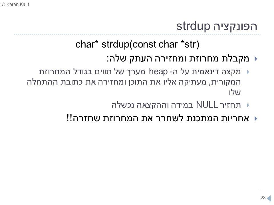 © Keren Kalif 28 הפונקציה strdup char* strdup(const char *str)  מקבלת מחרוזת ומחזירה העתק שלה:  מקצה דינאמית על ה- heap מערך של תווים בגודל המחרוזת