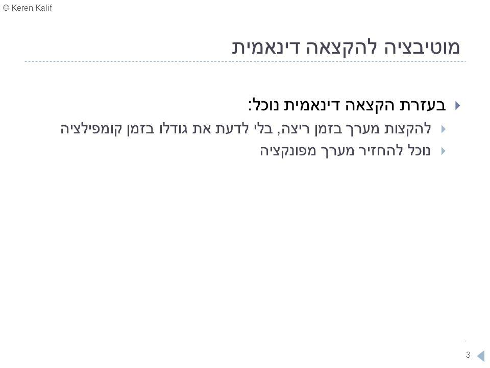 © Keren Kalif 3 מוטיבציה להקצאה דינאמית  בעזרת הקצאה דינאמית נוכל:  להקצות מערך בזמן ריצה, בלי לדעת את גודלו בזמן קומפילציה  נוכל להחזיר מערך מפונק