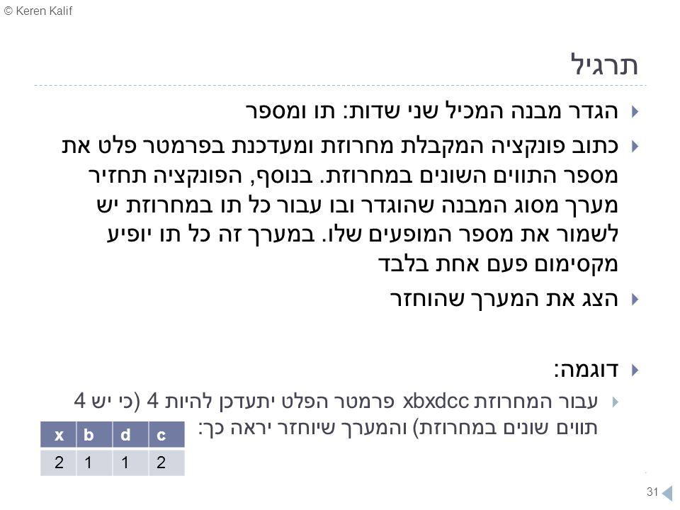 © Keren Kalif 31 תרגיל  הגדר מבנה המכיל שני שדות: תו ומספר  כתוב פונקציה המקבלת מחרוזת ומעדכנת בפרמטר פלט את מספר התווים השונים במחרוזת. בנוסף, הפונ