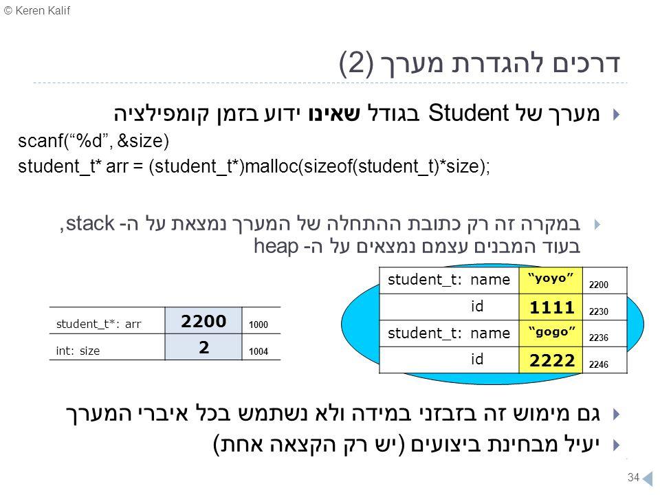 "© Keren Kalif 34 דרכים להגדרת מערך (2)  מערך של Student בגודל שאינו ידוע בזמן קומפילציה scanf(""%d"", &size) student_t* arr = (student_t*)malloc(sizeof"