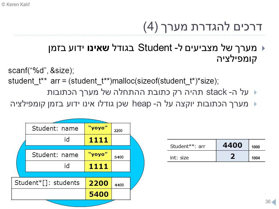 "© Keren Kalif 36 דרכים להגדרת מערך (4)  מערך של מצביעים ל- Student בגודל שאינו ידוע בזמן קומפילציה scanf(""%d"", &size); student_t** arr = (student_t**"