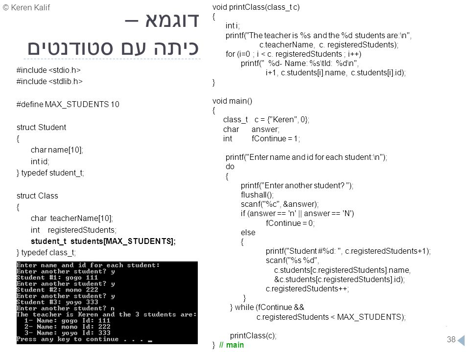© Keren Kalif 38 דוגמא – כיתה עם סטודנטים #include #define MAX_STUDENTS 10 struct Student { char name[10]; int id; } typedef student_t; struct Class {
