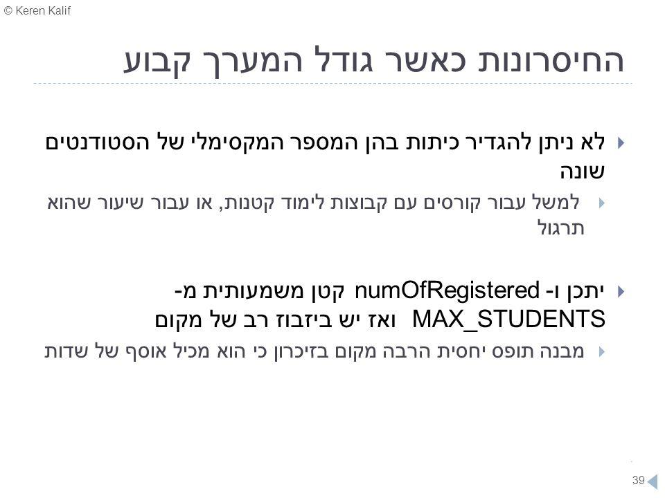 © Keren Kalif 39 החיסרונות כאשר גודל המערך קבוע  לא ניתן להגדיר כיתות בהן המספר המקסימלי של הסטודנטים שונה  למשל עבור קורסים עם קבוצות לימוד קטנות,