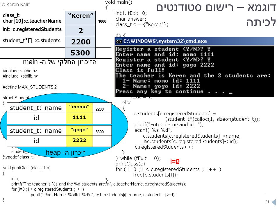 © Keren Kalif 46 #include #define MAX_STUDENTS 2 struct Student { char name[10]; int id; } typedef student_t; struct Class { char teacherName[10]; int