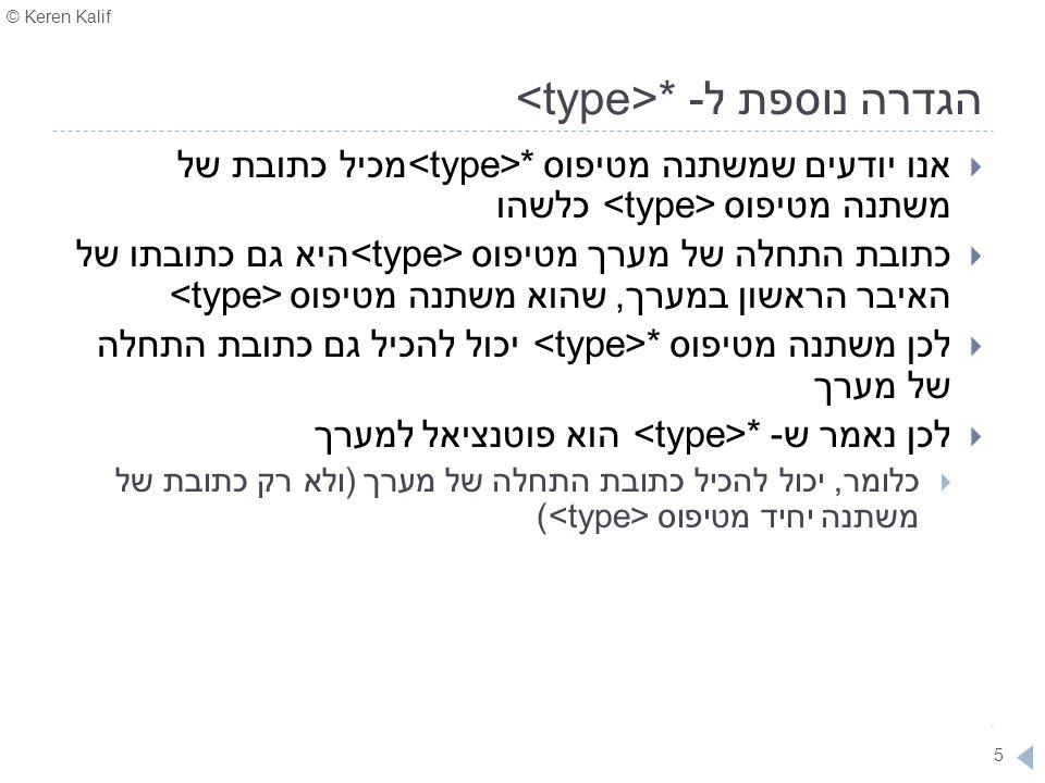 © Keren Kalif 5 הגדרה נוספת ל- *  אנו יודעים שמשתנה מטיפוס * מכיל כתובת של משתנה מטיפוס כלשהו  כתובת התחלה של מערך מטיפוס היא גם כתובתו של האיבר הרא