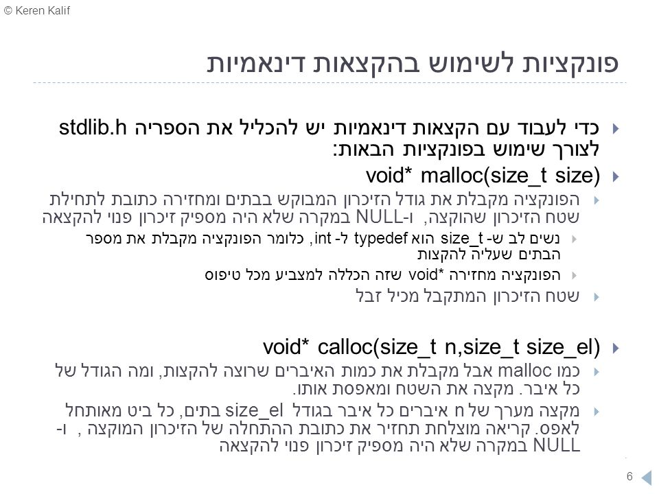 © Keren Kalif 7 malloc – הקצאת מערך בגודל שאינו ידוע מראש #include void main() { int size, *arr, i; printf( Please enter the size of the array: ); scanf( %d , &size); arr = (int*)malloc(size*sizeof(int)); if (!arr) // (arr == NULL) --> allocaton didn t succeed { printf( ERROR.