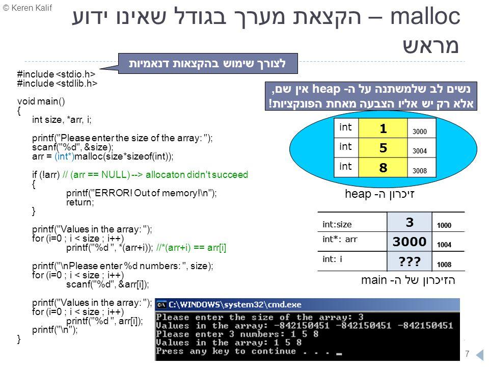 © Keren Kalif 48 דוגמא – רישום סטודנטים לכיתה דינאמית (1) #include struct Student { char name[10]; int id; } typedef student_t; struct Class { char teacherName[10]; int numOfStudents; int registeredStudents; student_t** students; }typedef class_t; void printClass(class_t c) { int i; printf( The teacher is %s and the %d students are:\n , c.teacherName, c.registeredStudents); for (i=0 ; i < c.registeredStudents ; i++) printf( %d- Name: %s\tId: %d\n , i+1, c.students[i]->name, c.students[i]->id); } מערך בגודל שאינו ידוע עדיין ושכל איבר בו יהיה מצביע: כוכבית אחת כי זהו מערך שמוצקה דינאמית, כדי להכיל את כתובת תחילת המערך כוכבית שניה כי כל איבר במערך הוא כתובת