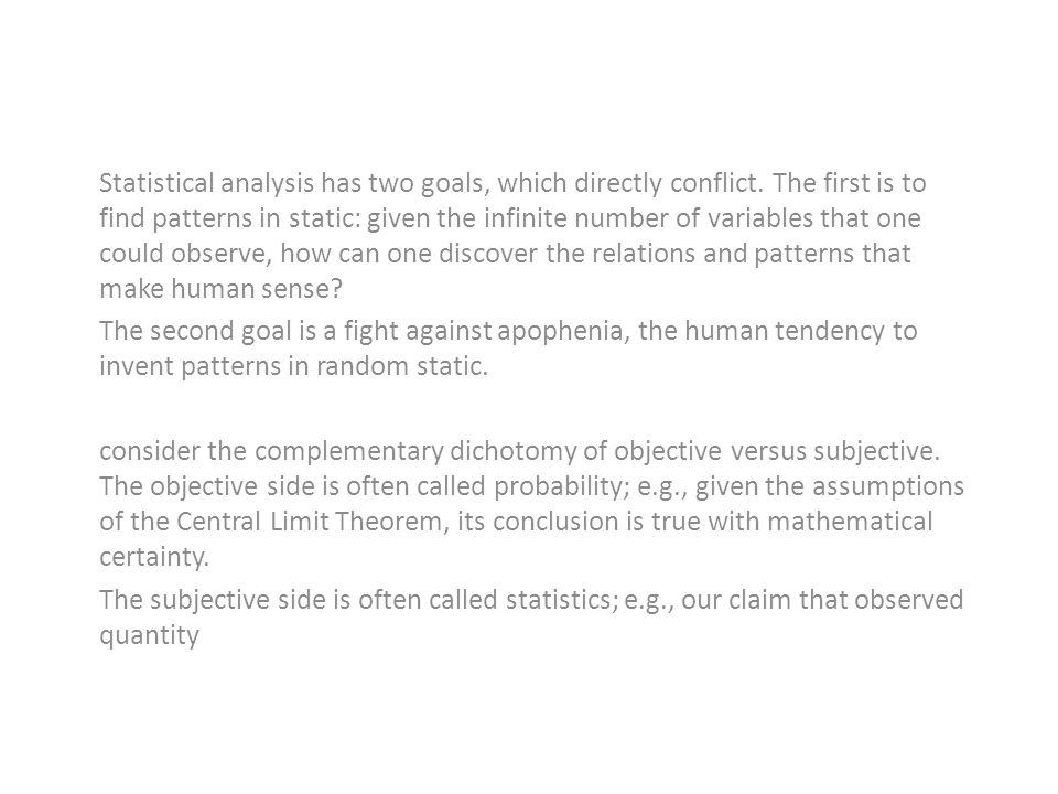 Statistical analysis has two goals, which directly conflict. The first is to find patterns in static: given the infinite number of variables that one