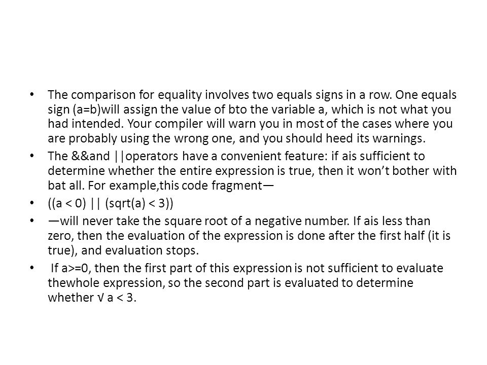 The comparison for equality involves two equals signs in a row. One equals sign (a=b)will assign the value of bto the variable a, which is not what yo