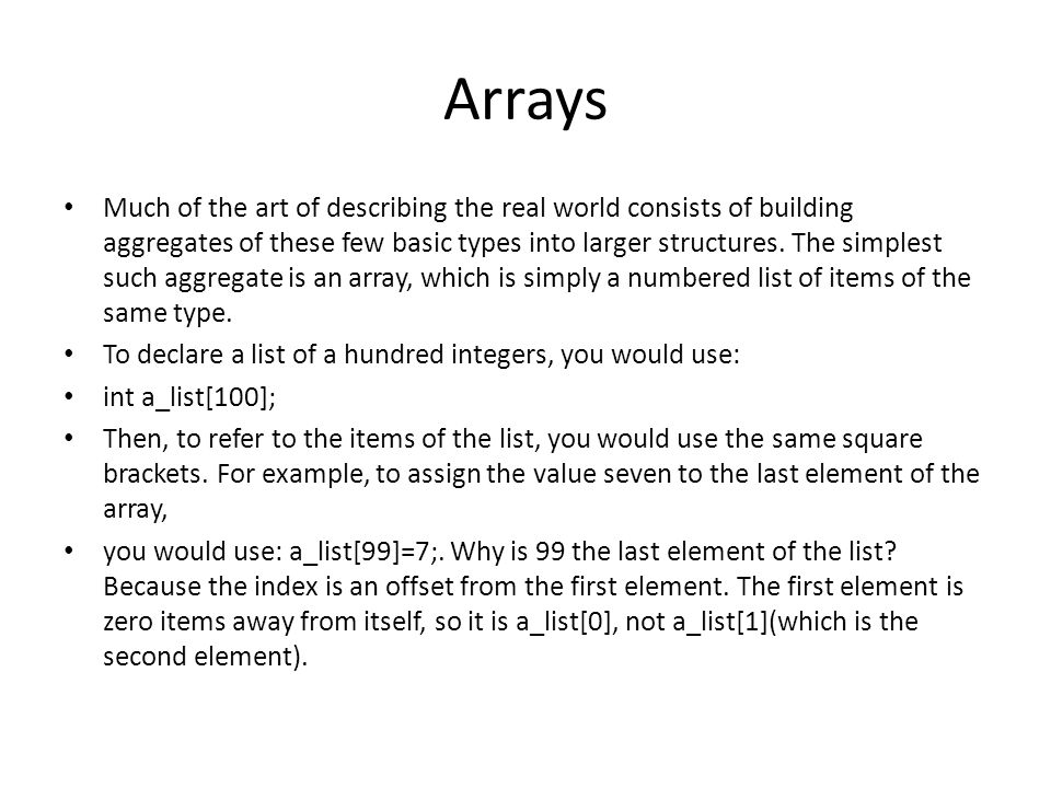 Arrays Much of the art of describing the real world consists of building aggregates of these few basic types into larger structures. The simplest such