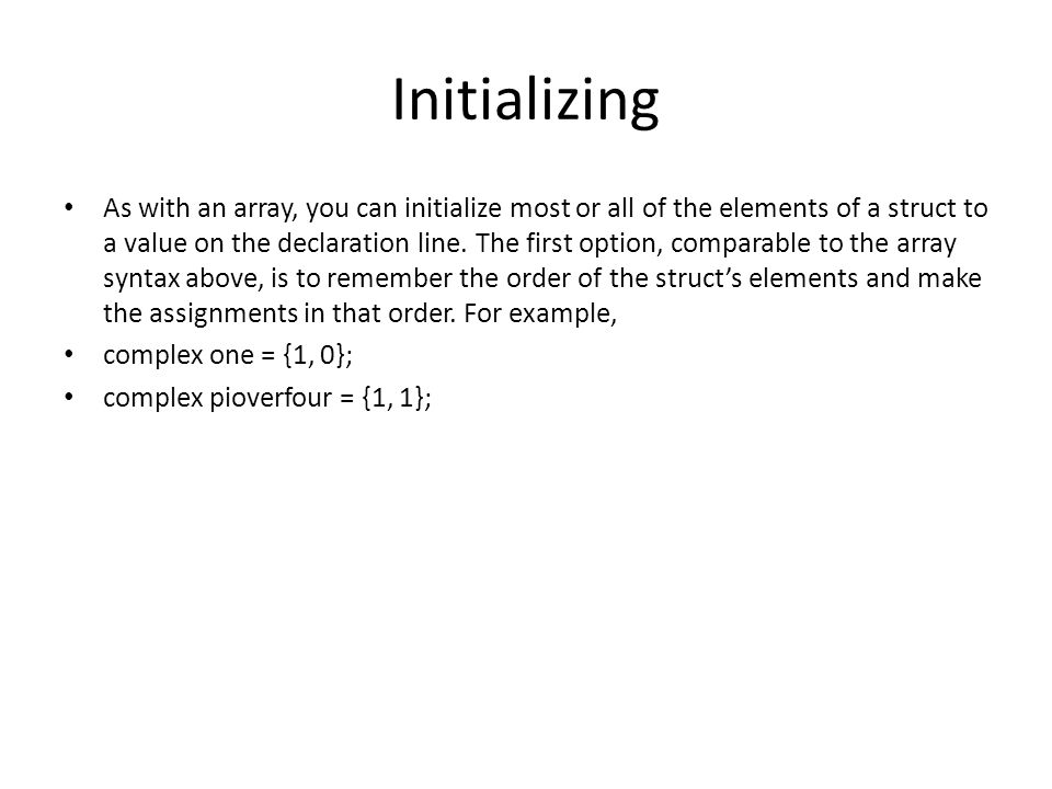 Initializing As with an array, you can initialize most or all of the elements of a struct to a value on the declaration line. The first option, compar