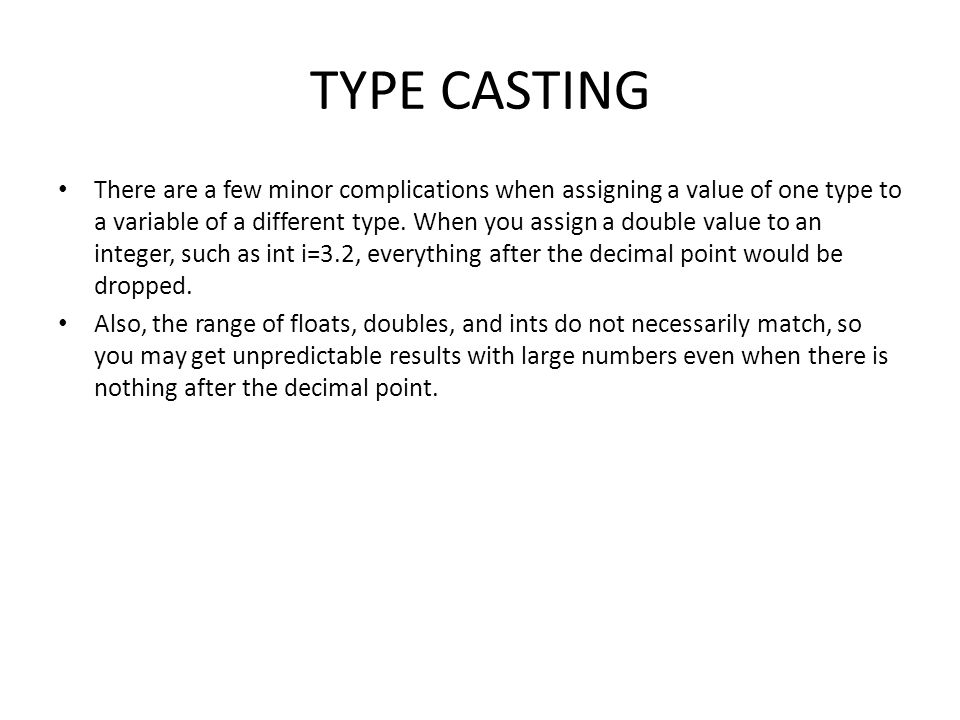 TYPE CASTING There are a few minor complications when assigning a value of one type to a variable of a different type. When you assign a double value