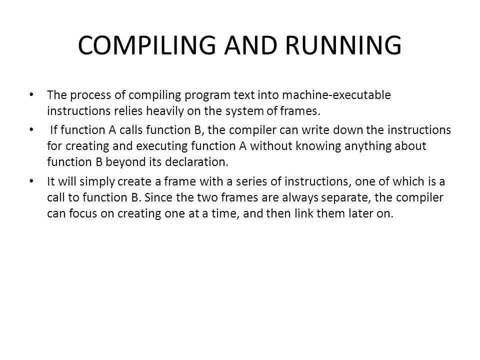 COMPILING AND RUNNING The process of compiling program text into machine-executable instructions relies heavily on the system of frames. If function A