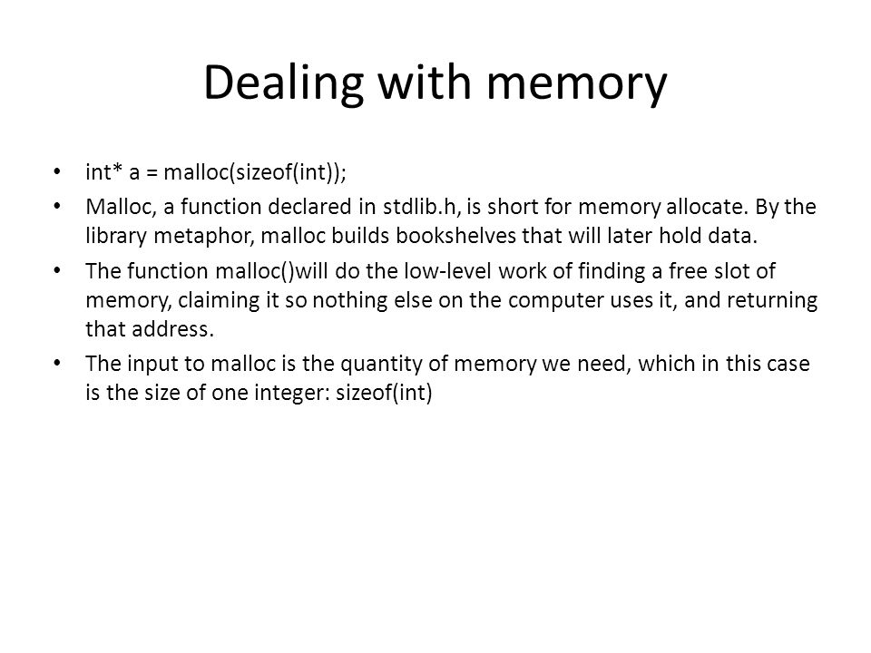 Dealing with memory int* a = malloc(sizeof(int)); Malloc, a function declared in stdlib.h, is short for memory allocate. By the library metaphor, mall