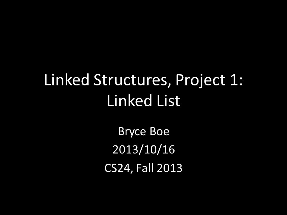 Linked Structures, Project 1: Linked List Bryce Boe 2013/10/16 CS24, Fall 2013