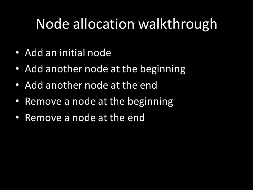 Node allocation walkthrough Add an initial node Add another node at the beginning Add another node at the end Remove a node at the beginning Remove a node at the end