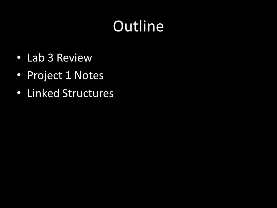 Outline Lab 3 Review Project 1 Notes Linked Structures