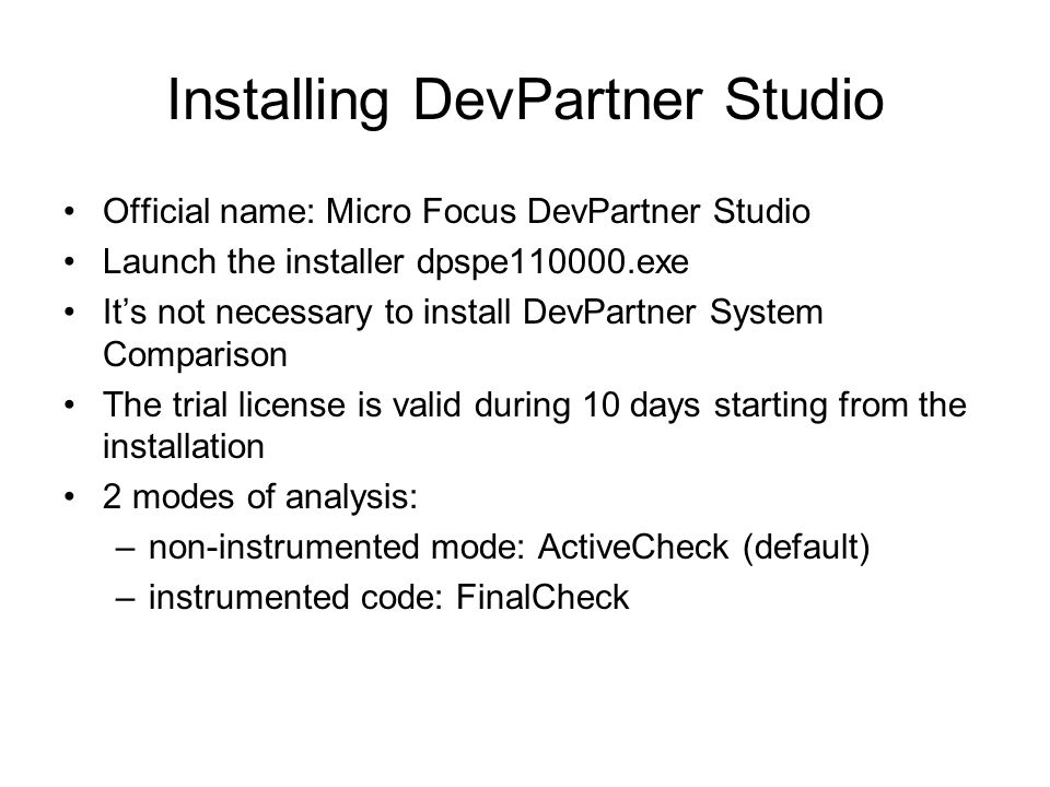 Installing DevPartner Studio Official name: Micro Focus DevPartner Studio Launch the installer dpspe110000.exe It's not necessary to install DevPartner System Comparison The trial license is valid during 10 days starting from the installation 2 modes of analysis: –non-instrumented mode: ActiveCheck (default) –instrumented code: FinalCheck