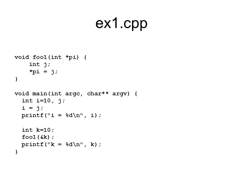 ex1.cpp void foo1(int *pi) { int j; *pi = j; } void main(int argc, char** argv) { int i=10, j; i = j; printf( i = %d\n , i); int k=10; foo1(&k); printf( k = %d\n , k); }