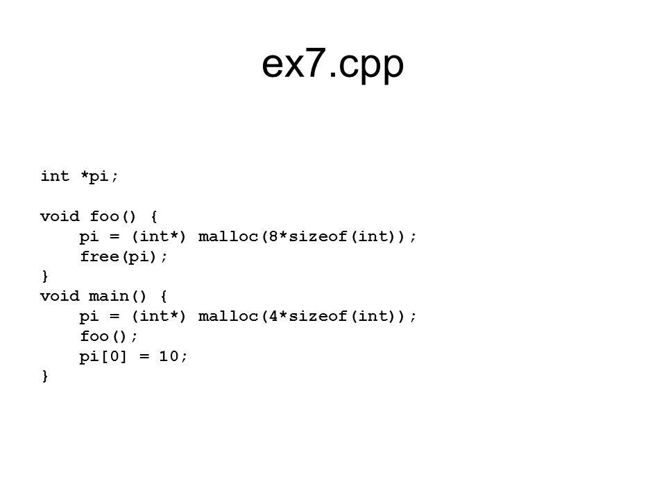 ex7.cpp int *pi; void foo() { pi = (int*) malloc(8*sizeof(int)); free(pi); } void main() { pi = (int*) malloc(4*sizeof(int)); foo(); pi[0] = 10; }