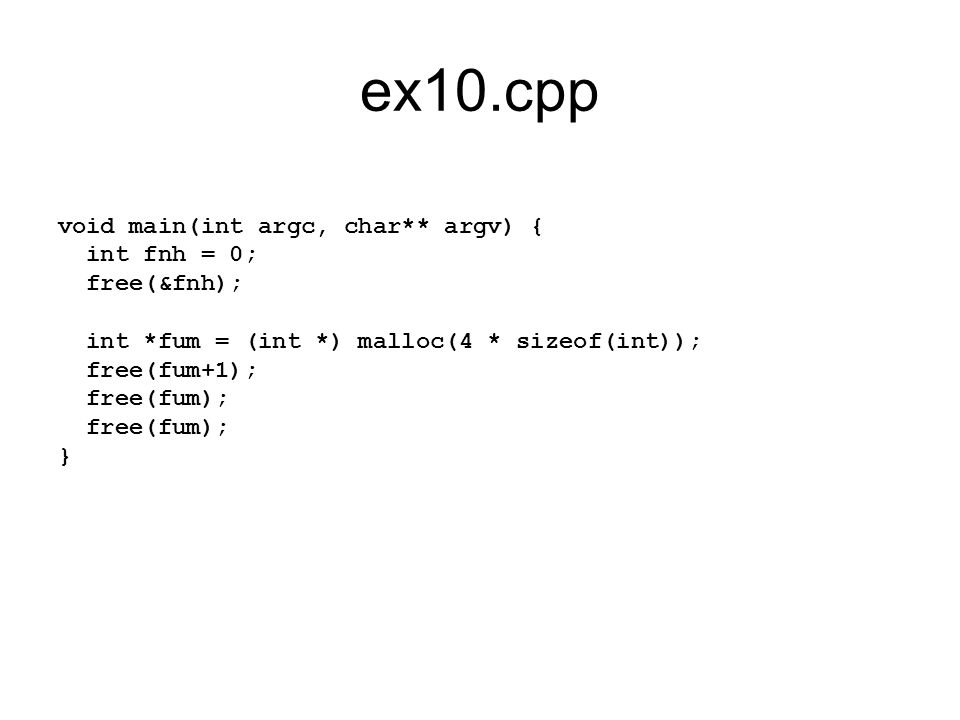 ex10.cpp void main(int argc, char** argv) { int fnh = 0; free(&fnh); int *fum = (int *) malloc(4 * sizeof(int)); free(fum+1); free(fum); }