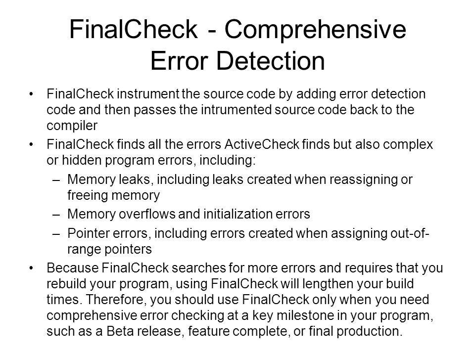 Errors detected by FinalCheck (instrumented mode) Pointer errors –Array index out of range –Assigning pointer out of range –etc Leak errors –Memory leaked due to free –Memory leaked due to reassignment –etc Memory errors –Reading overflows memory –Reading uninitialized memory –etc