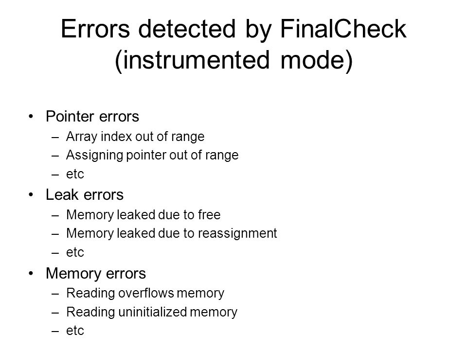 Errors detected by FinalCheck (instrumented mode) Pointer errors –Array index out of range –Assigning pointer out of range –etc Leak errors –Memory le