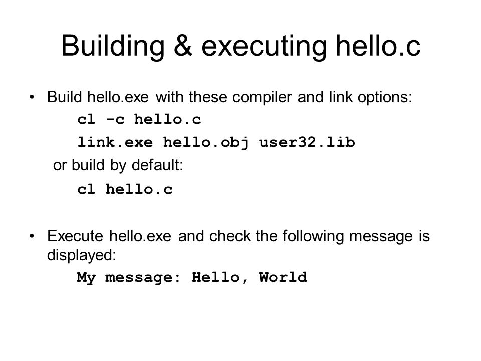 Building & executing hello.c Build hello.exe with these compiler and link options: cl -c hello.c link.exe hello.obj user32.lib or build by default: cl hello.c Execute hello.exe and check the following message is displayed: My message: Hello, World