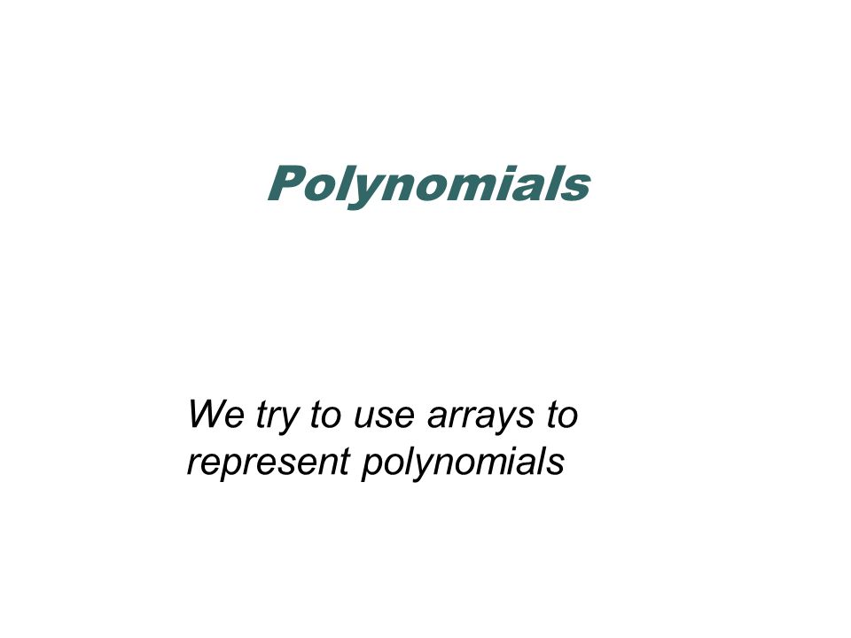 Polynomials We try to use arrays to represent polynomials
