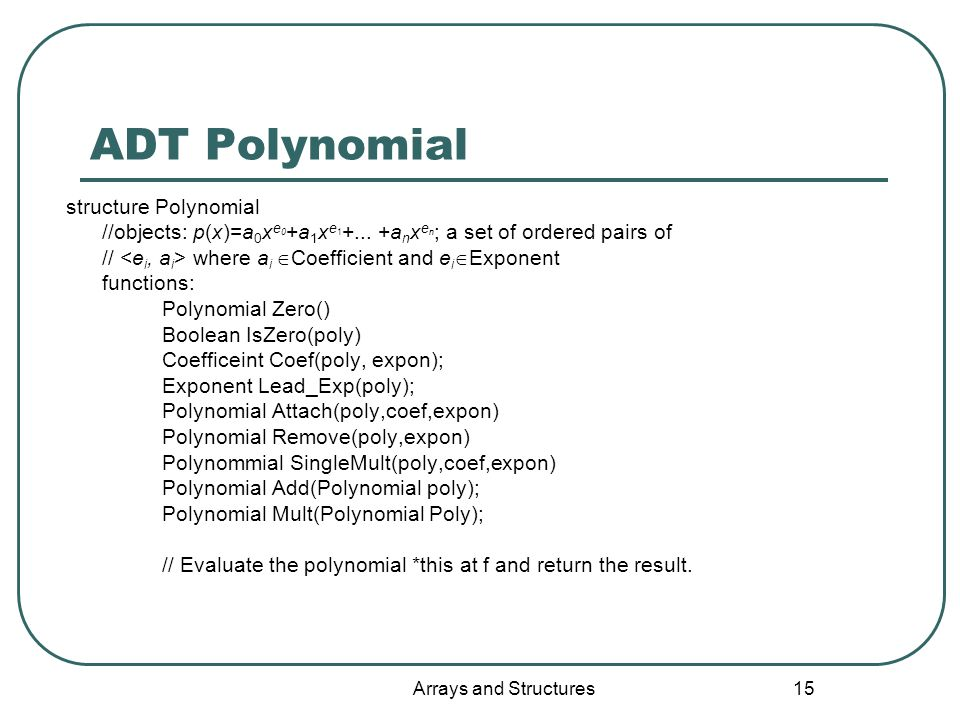 Arrays and Structures 15 ADT Polynomial structure Polynomial //objects: p(x)=a 0 x e 0 +a 1 x e 1 +...
