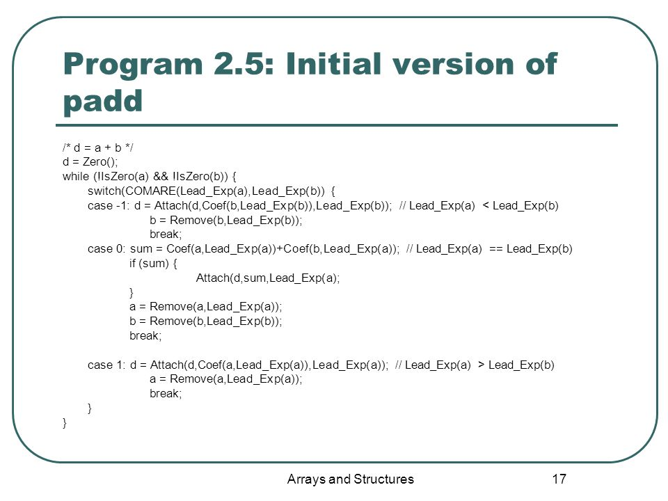 Arrays and Structures 17 Program 2.5: Initial version of padd /* d = a + b */ d = Zero(); while (!IsZero(a) && !IsZero(b)) { switch(COMARE(Lead_Exp(a)