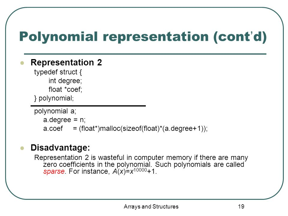 Arrays and Structures 19 Polynomial representation (cont ' d) Representation 2 typedef struct { int degree; float *coef; } polynomial ; polynomial a; a.degree = n; a.coef = (float*)malloc(sizeof(float)*(a.degree+1)); Disadvantage: Representation 2 is wasteful in computer memory if there are many zero coefficients in the polynomial.