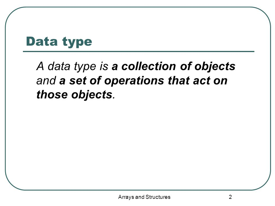 2 Data type A data type is a collection of objects and a set of operations that act on those objects.