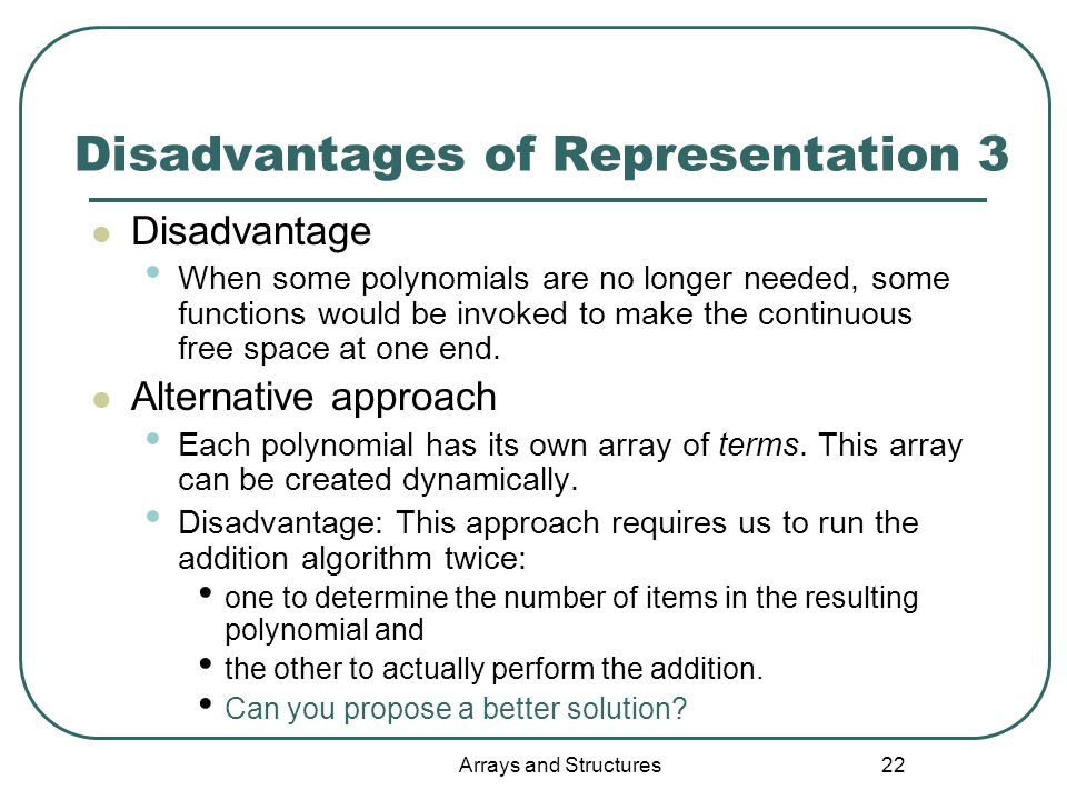 Arrays and Structures 22 Disadvantages of Representation 3 Disadvantage When some polynomials are no longer needed, some functions would be invoked to make the continuous free space at one end.