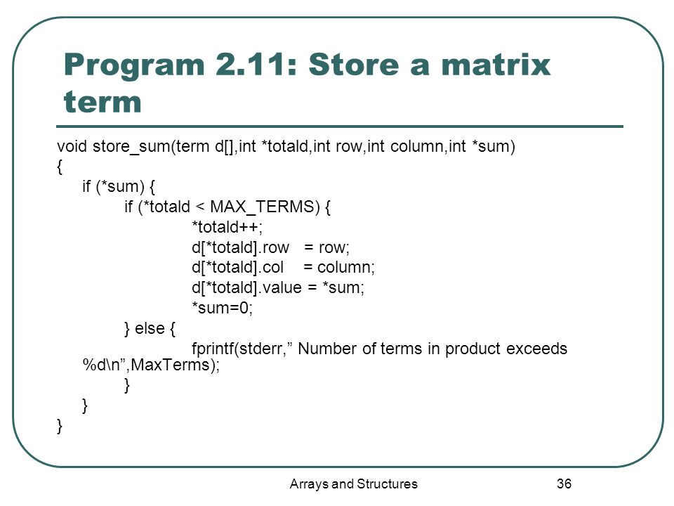 Arrays and Structures 36 Program 2.11: Store a matrix term void store_sum(term d[],int *totald,int row,int column,int *sum) { if (*sum) { if (*totald < MAX_TERMS) { *totald++; d[*totald].row = row; d[*totald].col = column; d[*totald].value = *sum; *sum=0; } else { fprintf(stderr, Number of terms in product exceeds %d\n ,MaxTerms); }