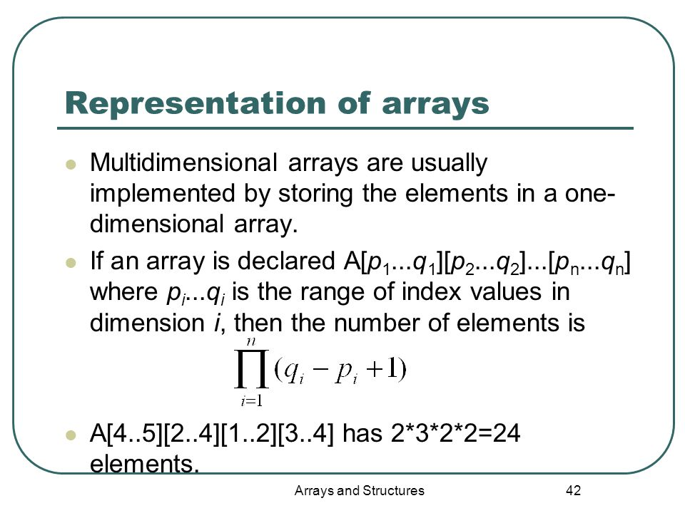 Arrays and Structures 42 Representation of arrays Multidimensional arrays are usually implemented by storing the elements in a one- dimensional array.