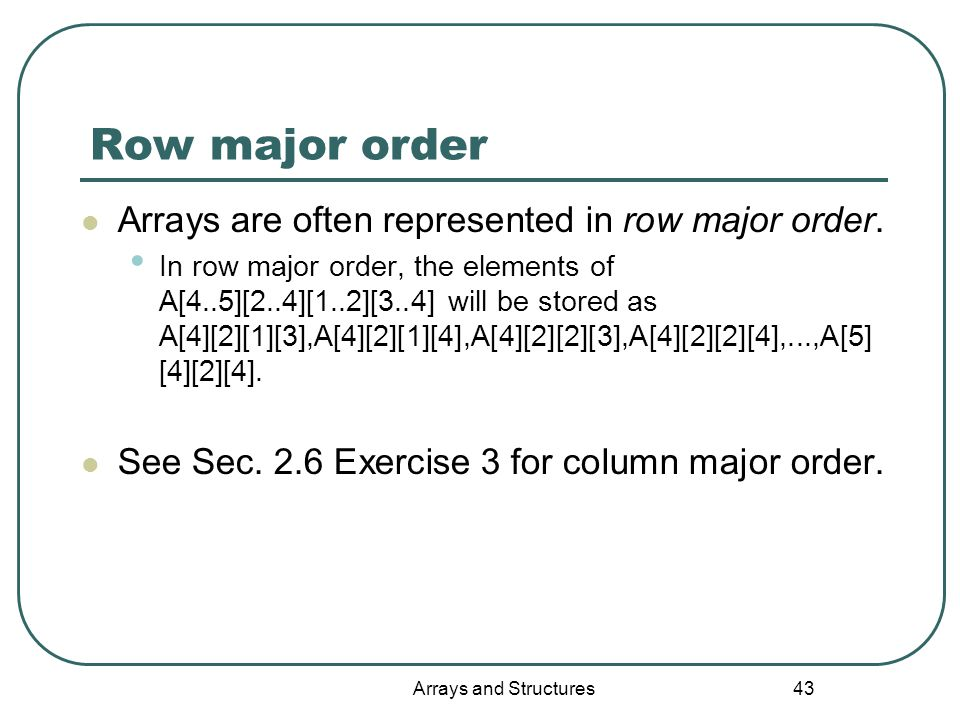 Arrays and Structures 43 Row major order Arrays are often represented in row major order.