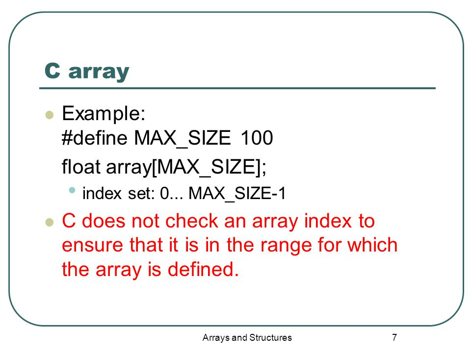 Arrays and Structures 7 C array Example: #define MAX_SIZE 100 float array[MAX_SIZE]; index set: 0...