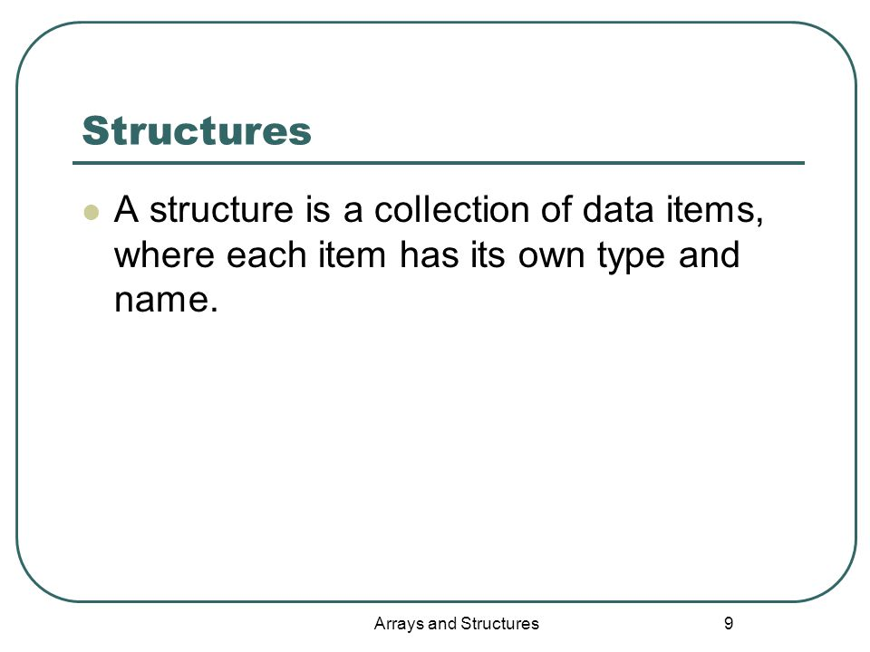 Arrays and Structures 9 Structures A structure is a collection of data items, where each item has its own type and name.