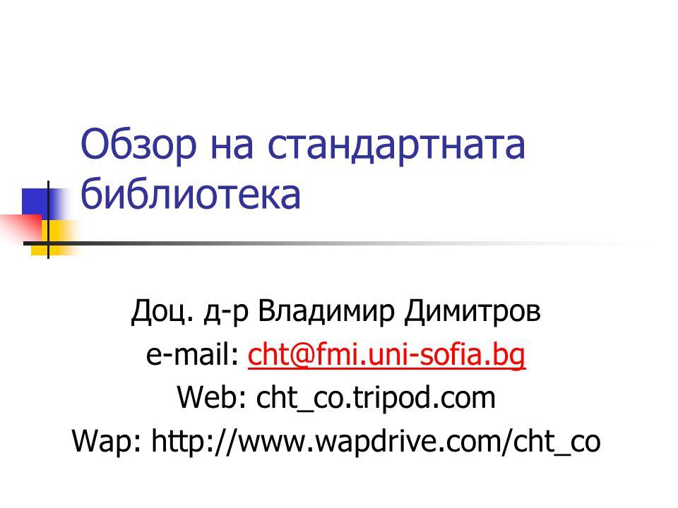 Обзор на стандартната библиотека Доц. д-р Владимир Димитров e-mail: cht@fmi.uni-sofia.bgcht@fmi.uni-sofia.bg Web: cht_co.tripod.com Wap: http://www.wa