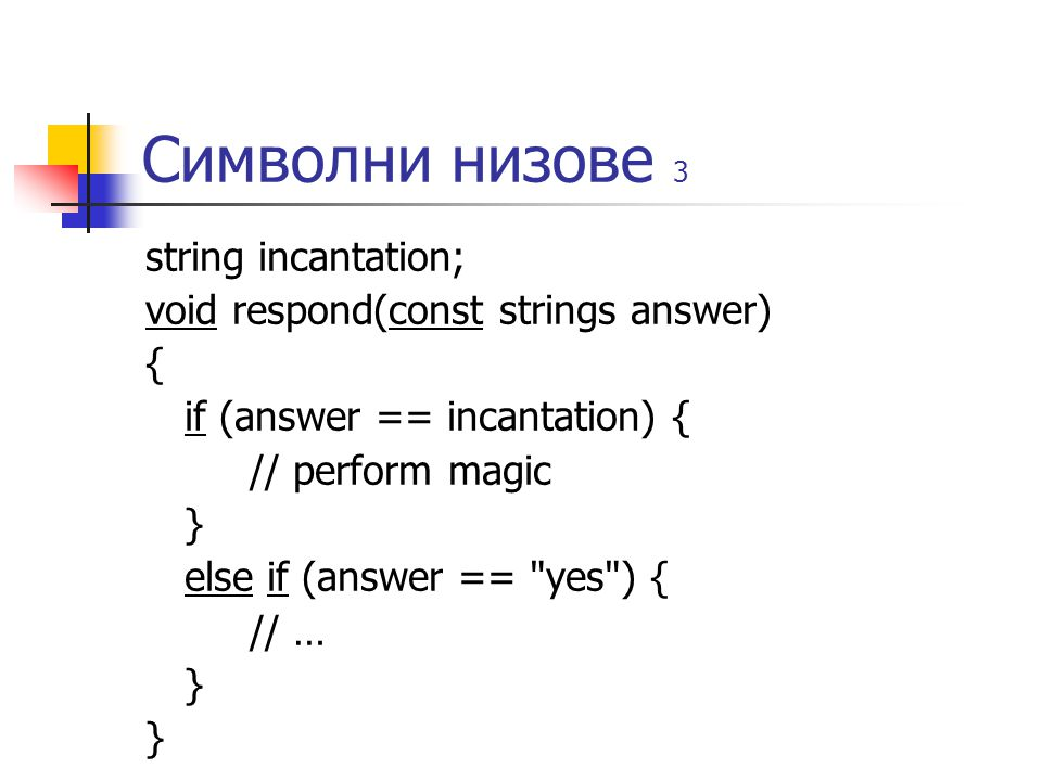 Символни низове 3 string incantation; void respond(const strings answer) { if (answer == incantation) { // perform magic } else if (answer == yes ) { // … }