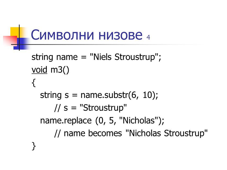 Символни низове 4 string name = Niels Stroustrup ; void m3() { string s = name.substr(6, 10); // s = Stroustrup name.replace (0, 5, Nicholas ); // name becomes Nicholas Stroustrup }