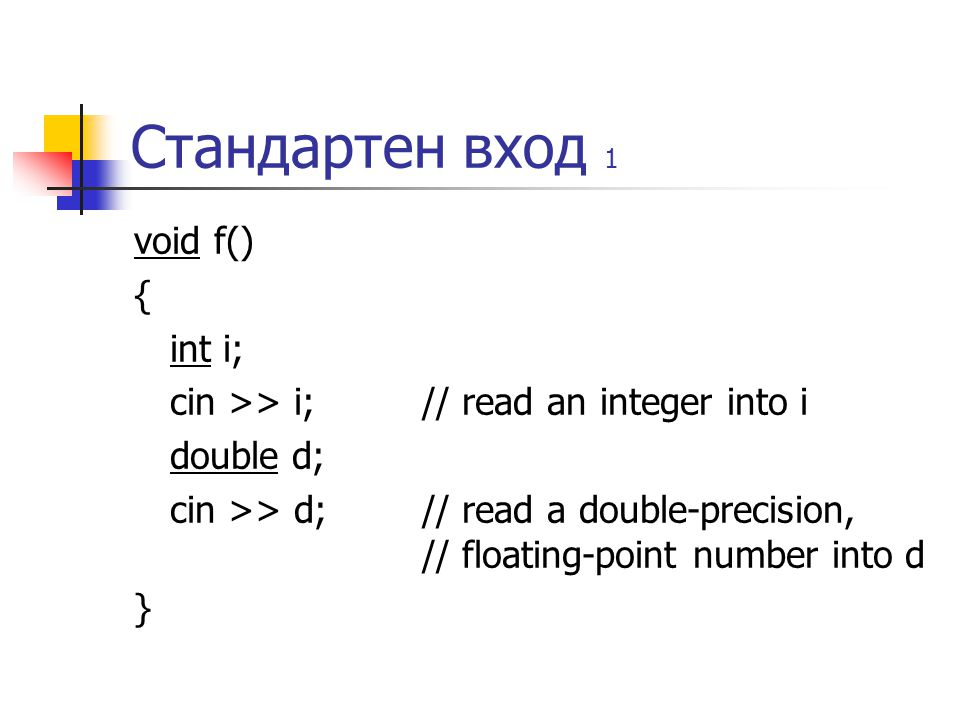 Стандартен вход 1 void f() { int i; cin >> i; // read an integer into i double d; cin >> d; // read a double-precision, // floating-point number into d }