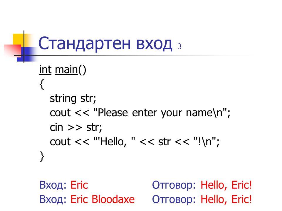 Стандартен вход 3 int main() { string str; cout << Please enter your name\n ; cin >> str; cout << Hello, << str << !\n ; } Вход: EricОтговор: Hello, Eric.